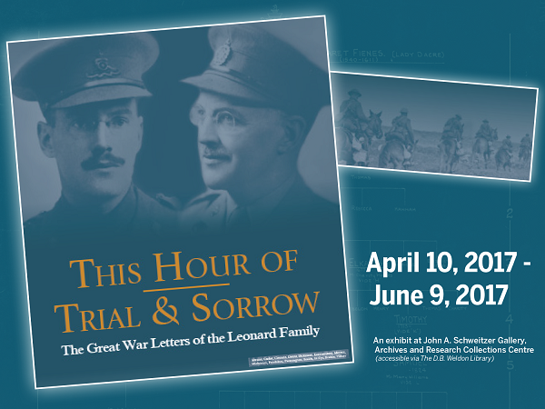 This Hour of Trial & Sorrow: The Great War Letters of the Leonard Family April 10, 2017-June 9, 2017 in the John A. Schwitzer Gallery, Archives and Research Collection Centre (accessible via The D.B. Weldon Library)