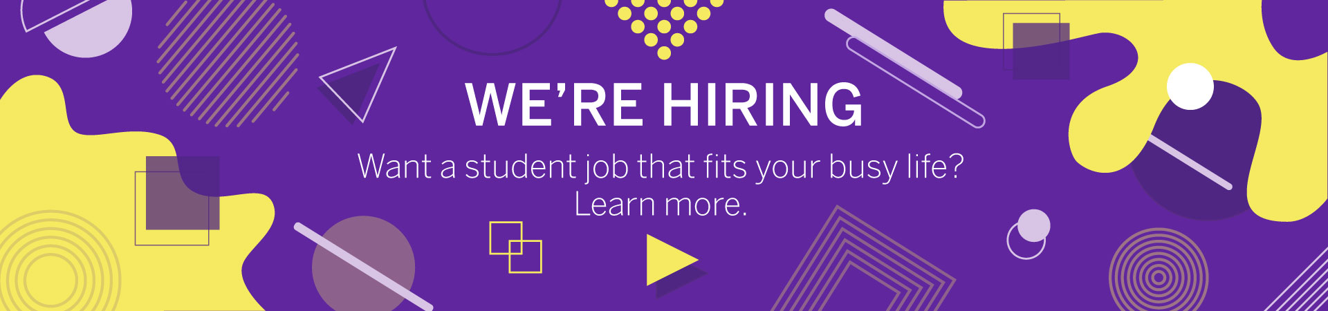 We're hiring.  Want a student job that fits your busy life? Learn more.